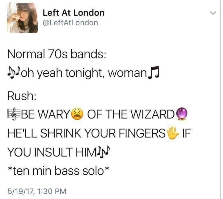 Text - Left At London @LeftAtLondon Normal 70s bands: oh yeah tonight, womanJ Rush: EBE WARYOF THE WIZARD HE'LL SHRINK YOUR FINGERS IF YOU INSULT HIM *ten min bass solo* 5/19/17, 1:30 PM