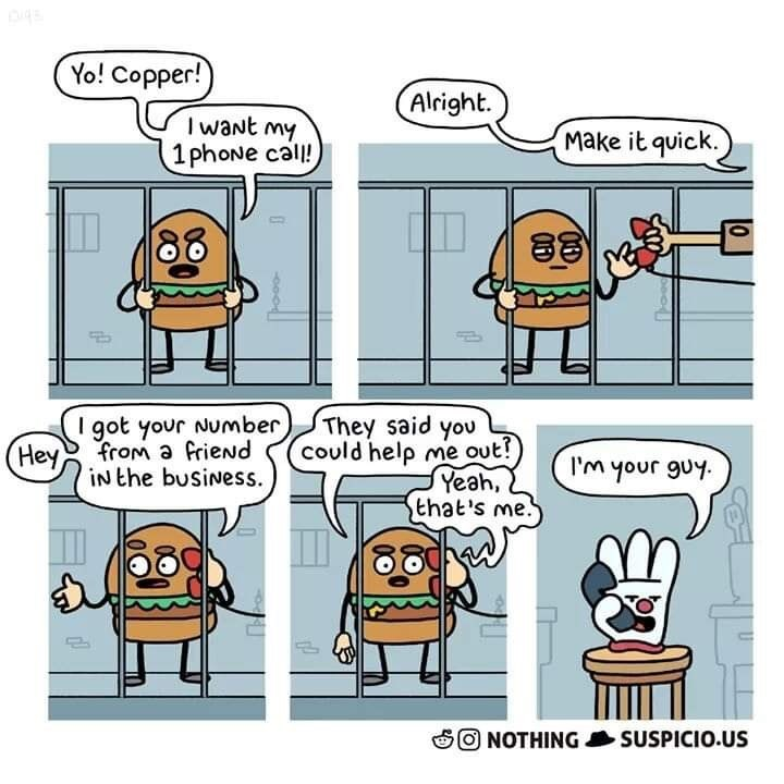 Cartoon - Yo! Copper! Alright. I waNt my 1 phoNe call! Make it quick. I got your Number from a frieNd iNthe busiNess. They said you could help me out! Yeah, that's me. Hey I'm your guy ONOTHING SUSPICIO.US