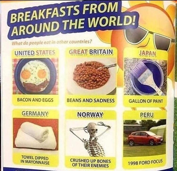 Text - BREAKFASTS FROM AROUND THE WORLD! What do people eat in other countries? UNITED STATES GREAT BRITAIN JAPAN BACON AND EGGS BEANS AND SADNESS GALLON OF PAINT GERMANY NORWAY PERU TOWEL DIPPED IN MAYONNAISE CRUSHED UP BONES OF THEIR ENEMIES 1998 FORD FOCUS