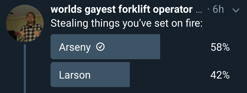Text - Text - worlds gayest forklift operator.. 6h Stealing things you've set on fire: Arseny 58% Larson 42%