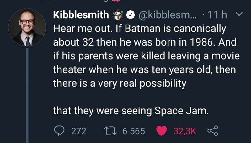 Text - Text - @kibblesm..... 11 h Hear me out. If Batman is canonically Kibblesmith about 32 then he was born in 1986. And if his parents were killed leaving a movie theater when he was ten years old, then there is a very real possibility that they were seeing Space Jam. L6 565 272 32,3K