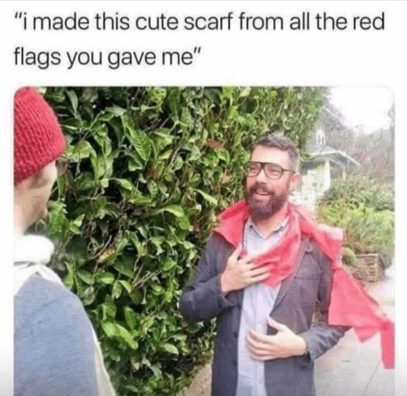 "memes - Adaptation - ""imade this cute scarf from all the red flags you gave me"""
