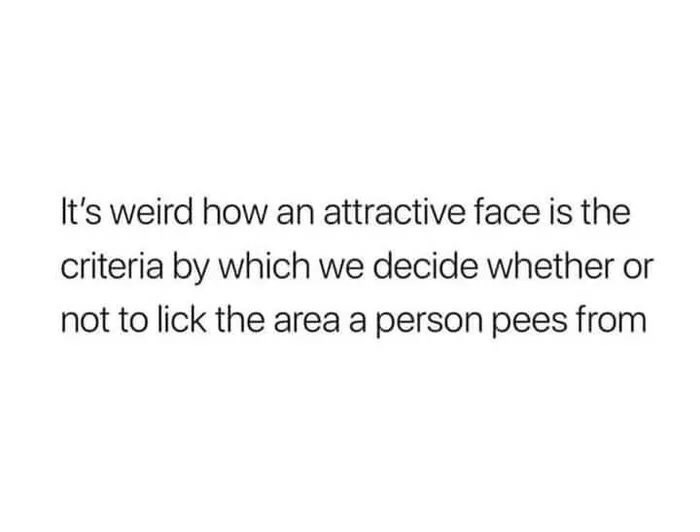 memes - Text - It's weird how an attractive face is the criteria by which we decide whether or not to lick the area a person pees from