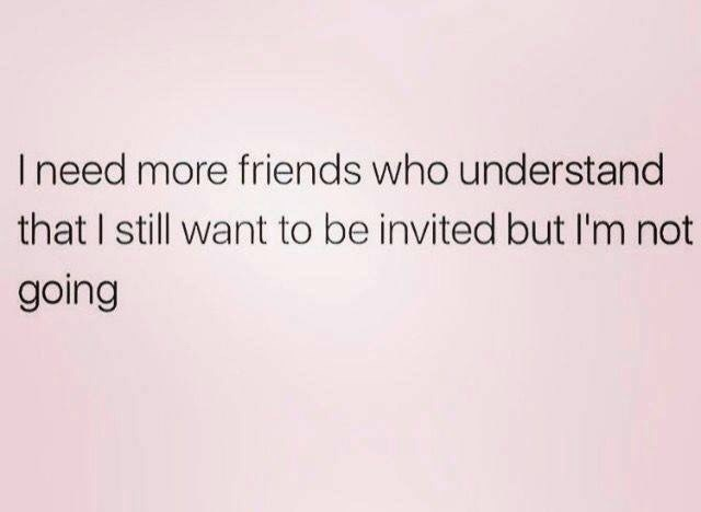 memes - Text - Ineed more friends who understand that I still want to be invited but I'm not going