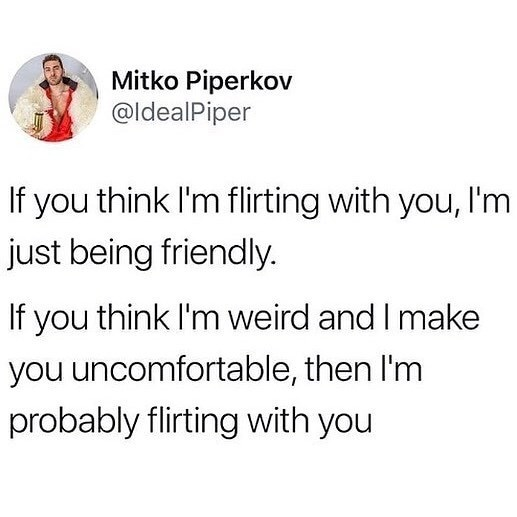 memes - Text - Mitko Piperkov @ldealPiper If you think I'm flirting with you, I'm just being friendly. If you think I'm weird and I make you uncomfortable, then I'm probably flirting with you