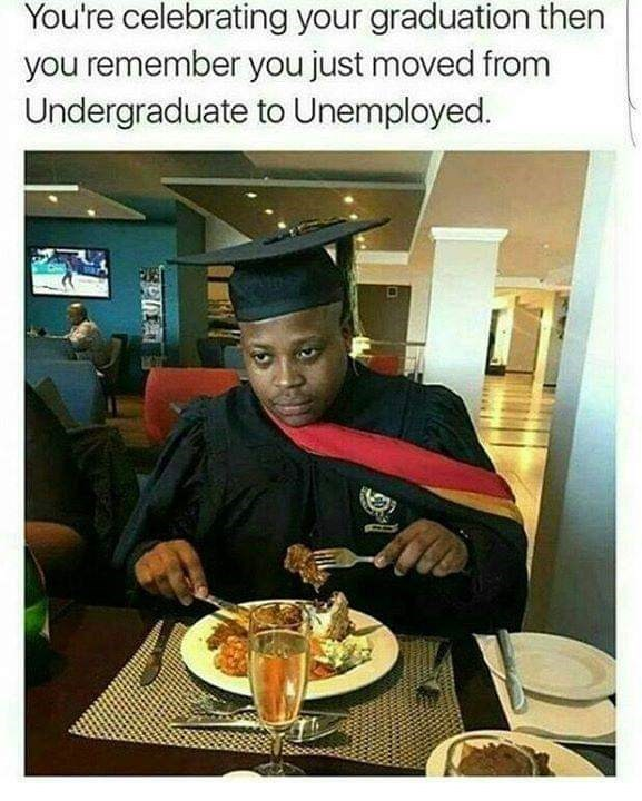 graduation meme - Drink - You're celebrating your graduation then you remember you just moved from Undergraduate to Unemployed.