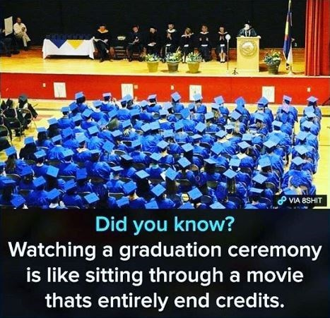 graduation meme - Team - VIA 8SHIT Did you know? Watching a graduation ceremony is like sitting through a movie thats entirely end credits.