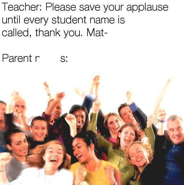graduation meme - People - Teacher: Please save your applause until every student name is called, thank you. Mat- Parent r S: