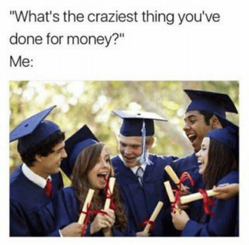 """graduation meme - Graduation - """"What's the craziest thing you've done for money?"""" Me:"""