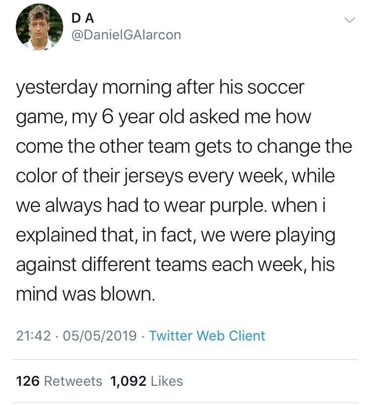 Text - DA @DanielGAlarcon yesterday morning after his soccer game, my 6 year old asked me how come the other team gets to change the color of their jerseys every week, while we always had to wear purple. when i explained that, in fact, we were playing against different teams each week, his mind was blown. 21:42 05/05/2019 Twitter Web Client 126 Retweets 1,092 Likes