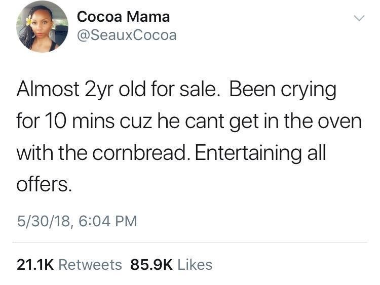 Text - Cocoa Mama @SeauxCocoa Almost 2yr old for sale. Been crying for 10 mins cuz he cant get in the oven with the cornbread. Entertaining all offers. 5/30/18, 6:04 PM 21.1K Retweets 85.9K Likes