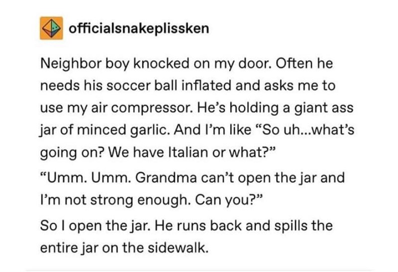 """Text - officialsnakeplissken Neighbor boy knocked on my door. Often he needs his soccer ball inflated and asks me to use my air compressor. He's holding a giant ass jar of minced garlic. And I'm like """"So uh...what's going on? We have Italian or what?"""" """"Umm. Umm. Grandma can't open the jar and I'm not strong enough. Can you?"""" So l open the jar. He runs back and spills the entire jar on the sidewalk."""