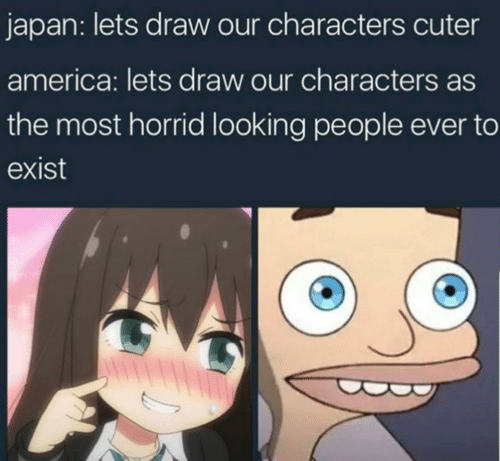 Cartoon - japan: lets draw our characters cuter america: lets draw our characters as the most horrid looking people ever to exist