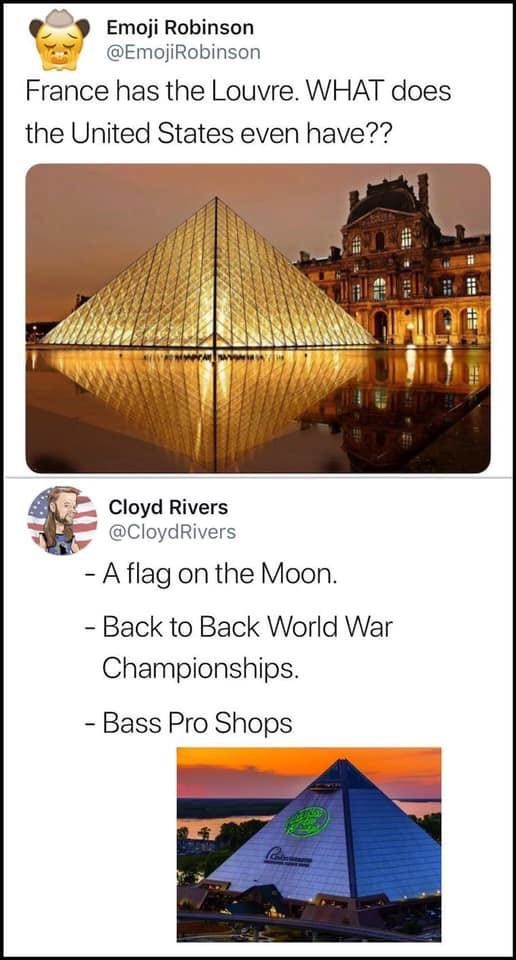 Pyramid - Emoji Robinson @EmojiRobinson France has the Louvre. WHAT does the United States even have?? Cloyd Rivers @CloydRivers - A flag on the Moon. - Back to Back World War Championships. - Bass Pro Shops 12