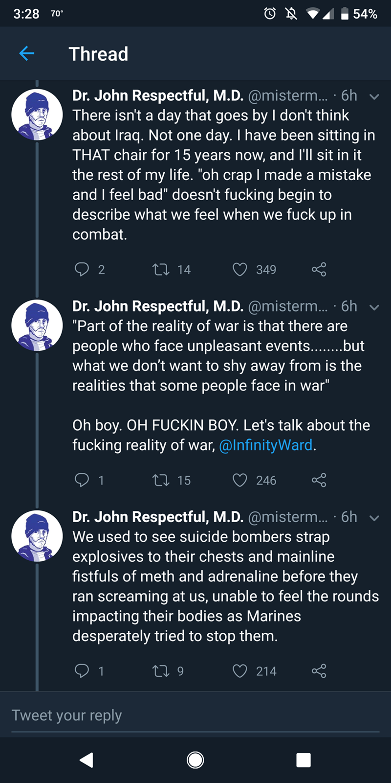 """realistic games - Text - 3:28 54% 70% Thread Dr. John Respectful, M.D. @misterm... 6h There isn't a day that goes by I don't think about Iraq. Not one day. I have been sitting in THAT chair for 15 years now, and I'll sit in it the rest of my life. """"oh crapl made a mistake and I feel bad"""" doesn't fucking begin to describe what we feel when we fuck up in combat. 2 LI 14 349 Dr. John Respectful, M.D. @misterm... .6h """"Part of the reality of war is that there are people who face unpleasant events..."""