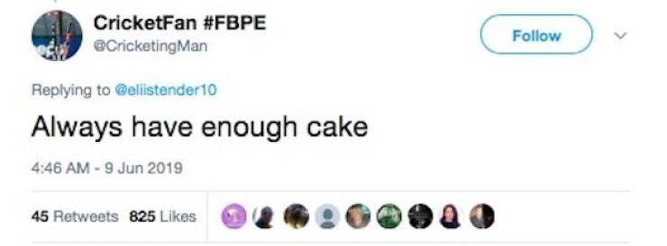Text - CricketFan #FBPE Follow @CricketingMan Replying to @elistender10 Always have enough cake 4:46 AM-9 Jun 2019 45 Retweets 825 Likes