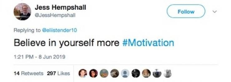 Text - Jess Hempshall GJessHempshall Follow Replying to @elistender10 Believe in yourself more #Motivation 1:21 PM-8 Jun 2019 14 Retweets 297 Likes