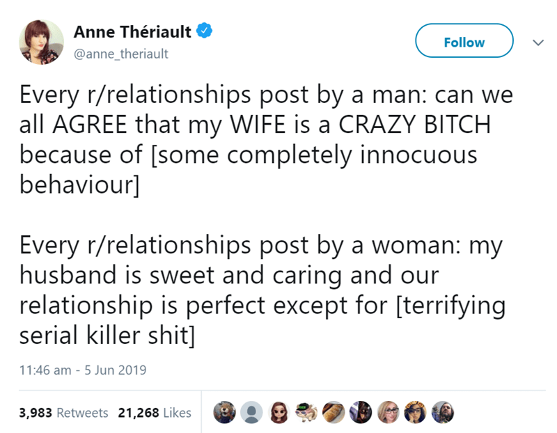 Text - Anne Thériault Follow @anne_theriault Every r/relationships post by a man: can we all AGREE that my WIFE is a CRAZY BITCH because of [some completely innocuous behaviour] Every r/relationships post by a woman: my husband is sweet and caring and our relationship is perfect except for [terrifying serial killer shit] 11:46 am - 5 Jun 2019 3,983 Retweets 21,268 Likes
