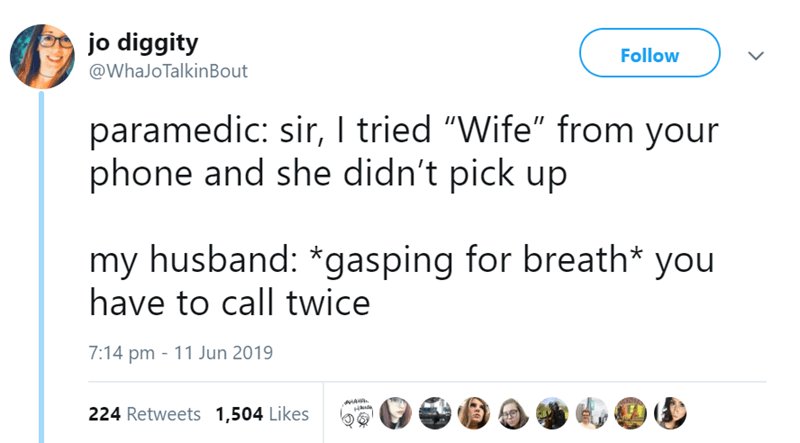 "Text - jo diggity Follow @WhaJoTalkin Bout paramedic: sir, I tried ""Wife"" from your phone and she didn't pick up my husband: *gasping for breath* you have to call twice 7:14 pm 11 Jun 2019 HAHR 224 Retweets 1,504 Likes"