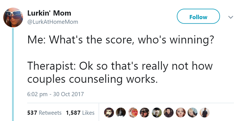 Text - Lurkin' Mom Follow @LurkAtHomeMom Me: What's the score, who's winning? Therapist: Ok so that's really not how couples counseling works. 6:02 pm 30 Oct 2017 537 Retweets 1,587 Likes