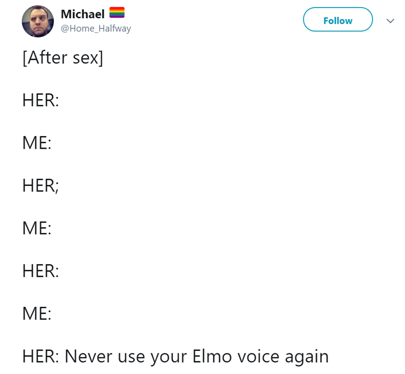 Text - Michael Follow @Home_Halfway [After sex] HER: MЕ: HER; МЕ: HER: МЕ: HER: Never use your Elmo voice again