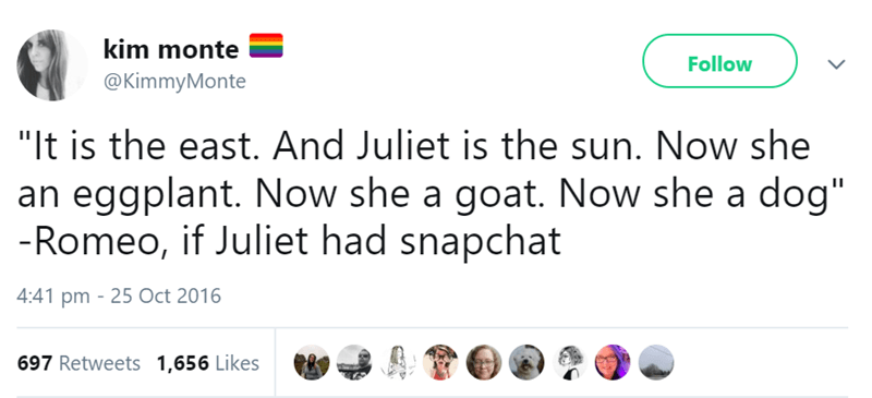 """Text - kim monte Follow @KimmyMonte """"It is the east. And Juliet is the sun. Now she an eggplant. Now she a goat. Now she a dog"""" -Romeo, if Juliet had snapchat 4:41 pm 25 Oct 2016 697 Retweets 1,656 Likes"""