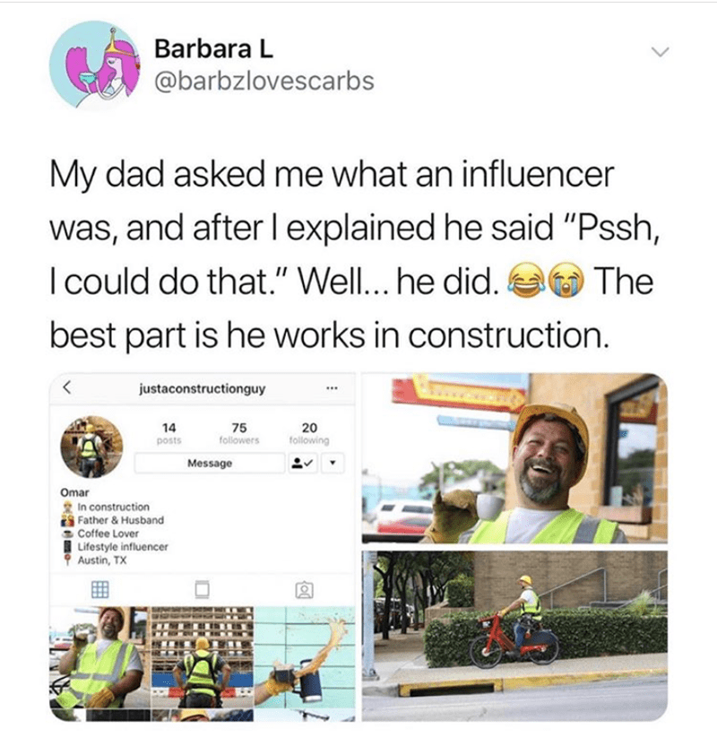 """Text - Barbara L @barbzlovescarbs My dad asked me what an influencer was, and after l explained he said """"Pssh, I could do that."""" Well... he did. The best part is he works in construction. justaconstructionguy 14 20 following 75 followers posts Message Omar In construction Father & Husband Coffee Lover Lifestyle influencer Austin, TX"""