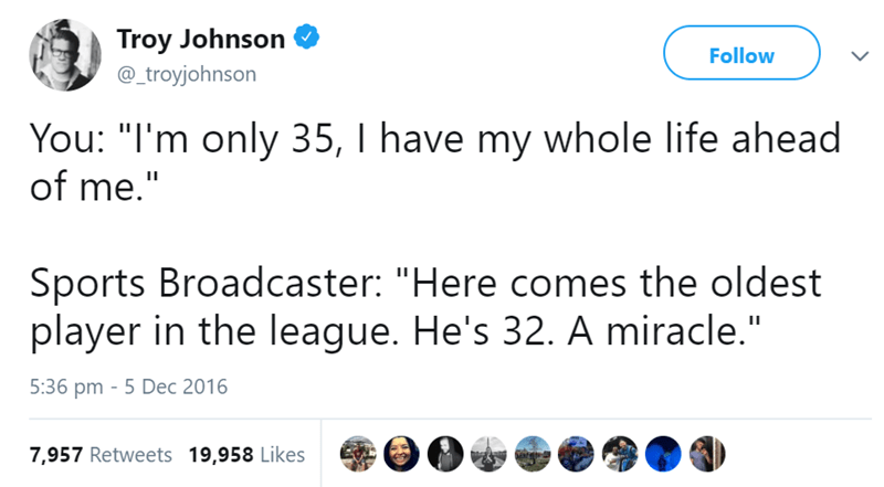 "Text - Troy Johnson Follow @_troyjohnson You: ""I'm only 35, I have my whole life ahead of me."" Sports Broadcaster: ""Here comes the oldest player in the league. He's 32. A miracle."" 5:36 pm 5 Dec 2016 7,957 Retweets 19,958 Likes"