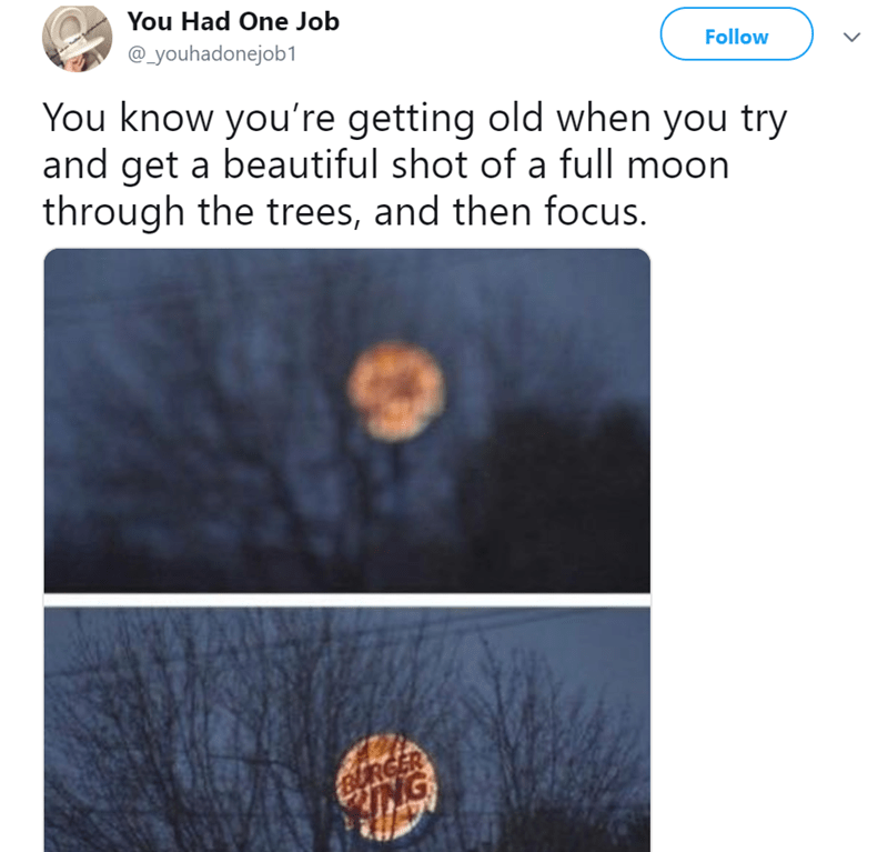 Text - You Had One Job @_youhadonejob1 Follow You know you're getting old when you try and get a beautiful shot of a full moon through the trees, and then focus. aURGER NG