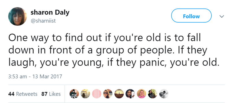 Text - sharon Daly Follow @sharniist One way to find out if you're old is to fall down in front of a group of people. If they laugh, you're young, if they panic, you're old. 3:53 am 13 Mar 2017 44 Retweets 87 Likes