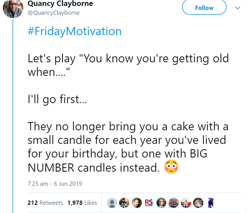 "Text - Quancy Clayborne Follow @QuancyClayborne #FridayMotivation Let's play ""You know you're getting old when..."" I'll go first... They no longer bring you a cake with a small candle for each year you've lived for your birthday, but one with BIG NUMBER candles instead. 7:25 am 6 Jun 2019 RS 212 Retweets 1,978 Likes"