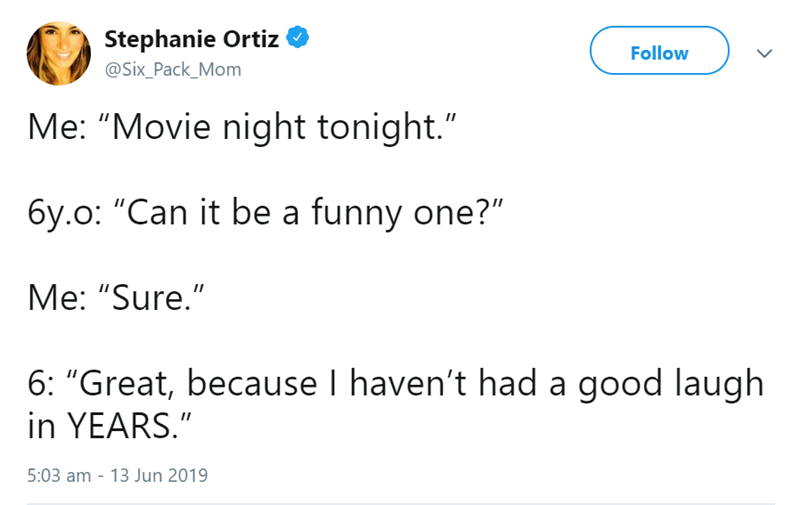 """Text - Stephanie Ortiz Follow @Six_Pack_Mom Me: """"Movie night tonight."""" 6y.o: """"Can it be a funny one?"""" Me: """"Sure."""" 6: """"Great, because I haven't had a good laugh in YEARS."""" 5:03 am - 13 Jun 2019"""