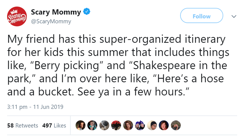 """Text - ScaryScary Mommy @ScaryMommy Follow My friend has this super-organized itinerary for her kids this summer that includes things like, """"Berry picking"""" and """"Shakespeare in the park,"""" and I'm over here like, """"Here's a hose and a bucket. See ya in a few hours."""" 3:11 pm 11 Jun 2019 58 Retweets 497 Likes"""