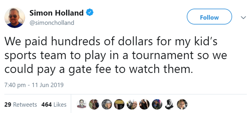 Text - Simon Holland Follow @simoncholland We paid hundreds of dollars for my kid's sports team to play in a tournament so we could pay a gate fee to watch them. 7:40 pm - 11 Jun 2019 29 Retweets 464 Likes