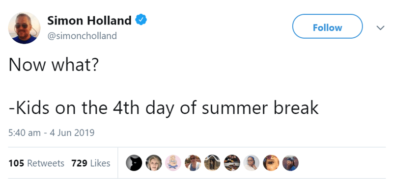 Text - Simon Holland Follow @simoncholland Now what? -Kids on the 4th day of summer break 5:40 am - 4 Jun 2019 105 Retweets 729 Likes