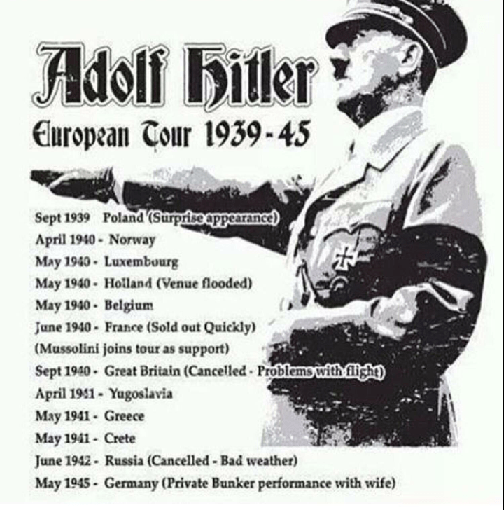 dank history memes - Poster - Adolf iler European Tour 1939-45 Sept 1939 Poland (Surpriseappearance April 1940 Norway May 1940 Luxembourg May 1940- Holland (Venue flooded) May 1940 Belgium June 1940- France (Sold out Quickly) (Mussolini joins tour as support) Sept 1940- Great Britain (Cancelled Problemswith igh April 191- Yugoslavia May 1941 Greece May 1941 Crete June 1942- Russia (Cancelled - Bad weather) May 1945- Germany (Private Bunker performance with wife)