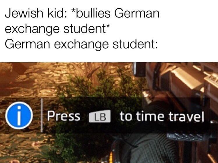 dank history memes - Tree - Jewish kid: *bullies German exchange student German exchange student: Press LB to time travel