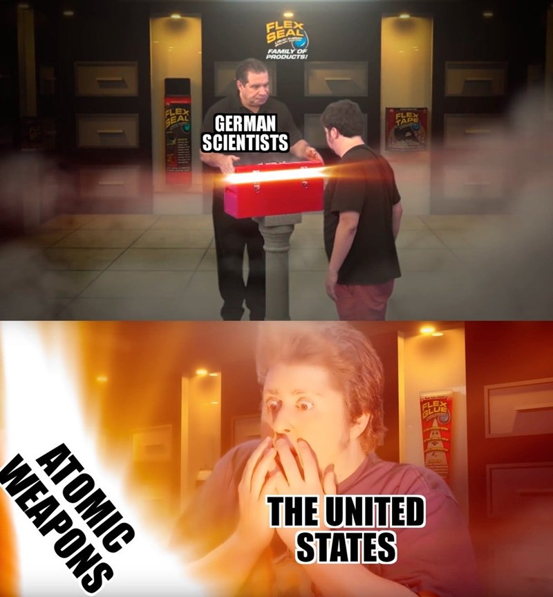 dank history memes - Fictional character - FLEX SEAL FAMILY OF PRODUCTS FLEX GEAL GERMAN SCIENTISTS FLEX TAPE LUE THE UNITED STATES ATOMIC WEAPONS