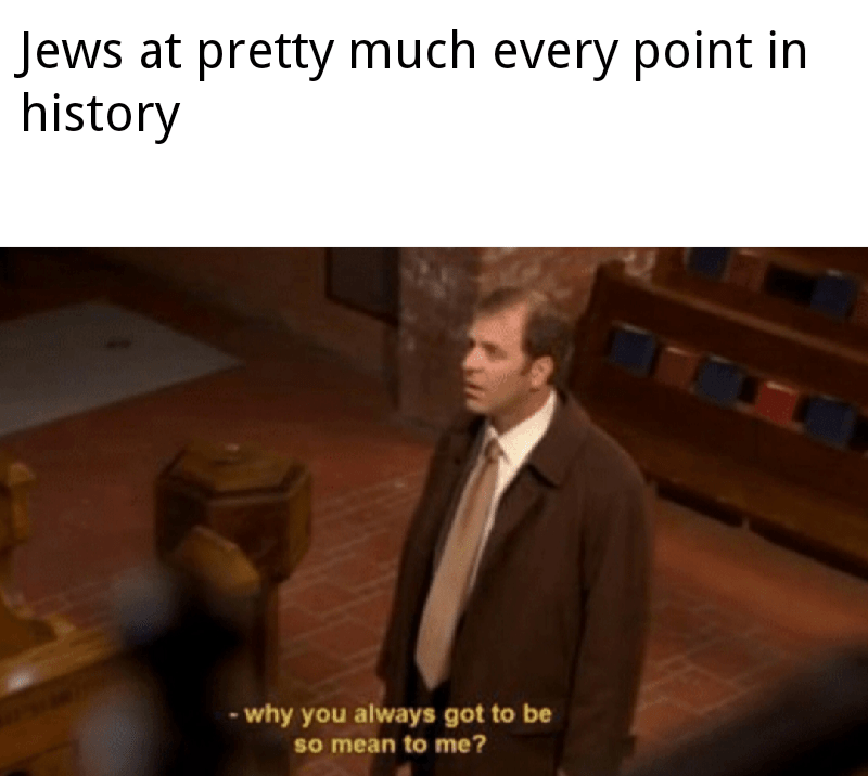 dank history memes - Photo caption - Jews at pretty much every point in history why you always got to be so mean to me?