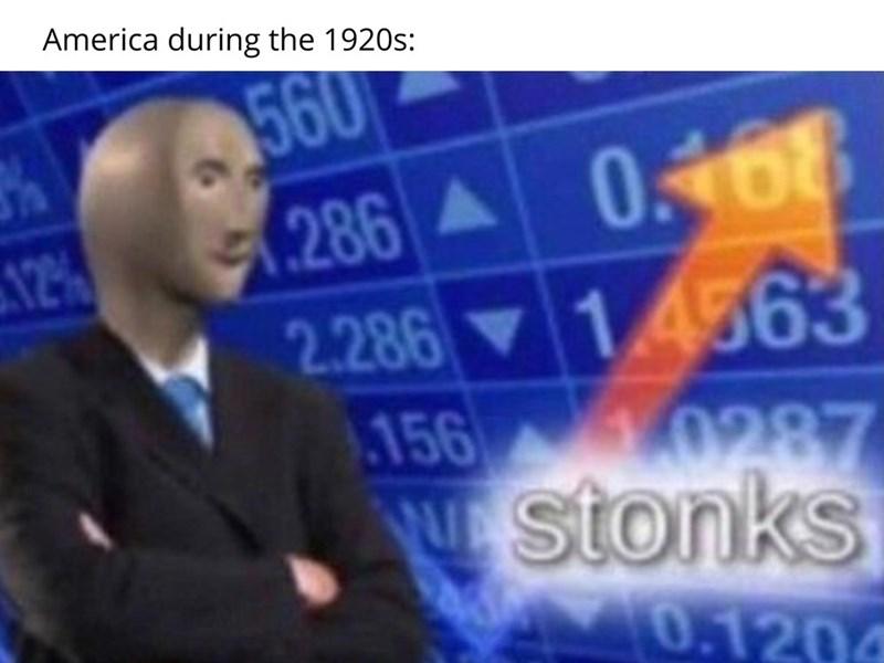 dank history memes - News - America during the 1920s: 560 (286 0.468 2.286 14563 12% 156 0287 E Stonks 0.1204
