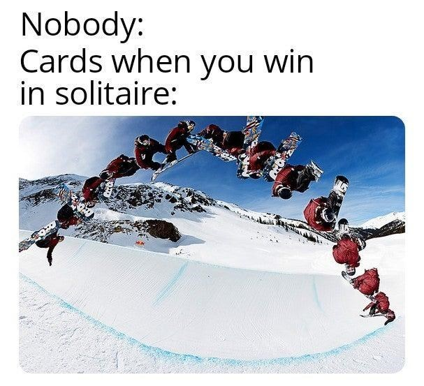 dank memes - Snow - Nobody: Cards when you win in solitaire: