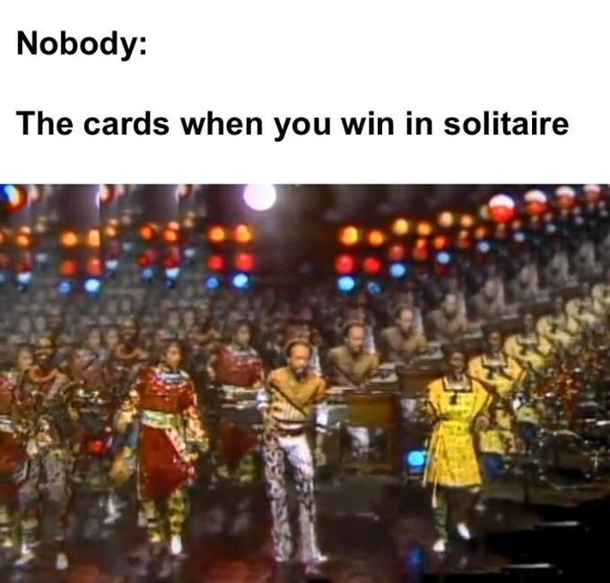 dank memes - People - Nobody: The cards when you win in solitaire