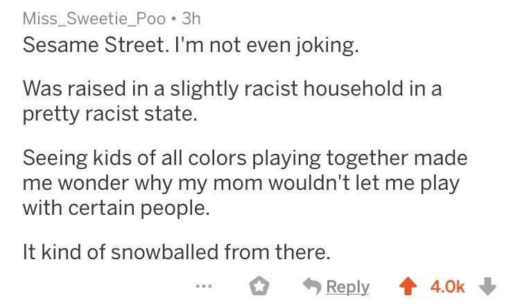 askreddit racists - Text - Miss_Sweetie_Poo 3h Sesame Street. I'm not even joking. Was raised in a slightly racist household in a pretty racist state. Seeing kids of all colors playing together made wonder why my mom wouldn't let me play with certain people. It kind of snowballed from there. Reply 4.0k