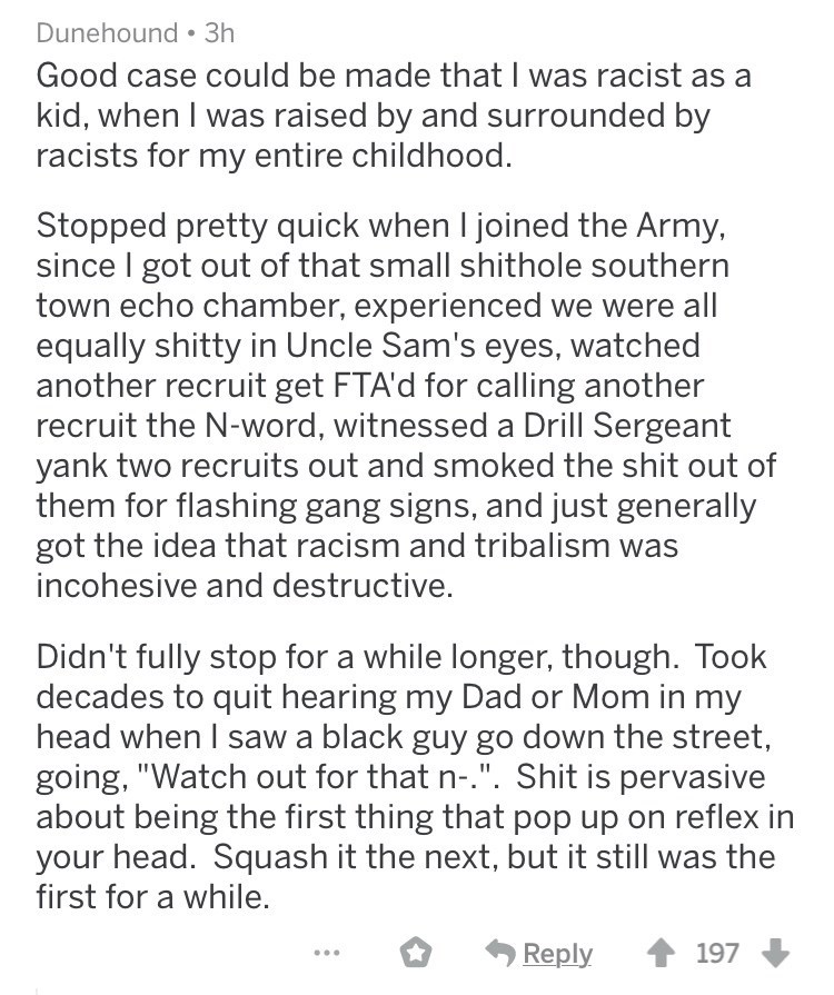 ex racists - Text - Dunehound 3h Good case could be made that was racist as a kid, when I was raised by and surrounded by racists for my entire childhood. Stopped pretty quick when I joined the Army, since I got out of that small shithole southern town echo chamber, experienced we were all equally shitty in Uncle Sam's eyes