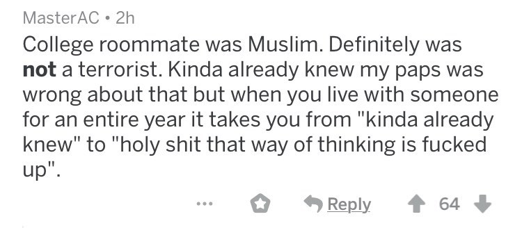 """askreddit racists - Text - MasterAC 2h College roommate was Muslim. Definitely was not a terrorist. Kinda already knew my paps wrong about that but when you live with someone for an entire year it takes you from """"kinda already knew"""" to """"holy shit that way of thinking is fucked up"""" Reply 64"""