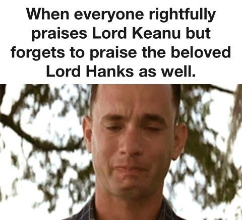 """Funny Tom Hanks meme that says, """"When everyone rightfully praises Lord Keanu but forgets to praise the beloved Lord Hanks as well"""""""