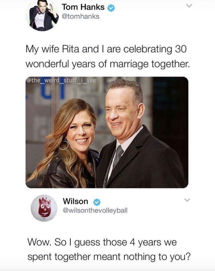Text - Tom Hanks @tomhanks My wife Rita and I are celebrating 30 wonderful years of marriage together. @the_weird stuff i_see Wilson @wilsonthevolleyball Wow. So I guess those 4 years we spent together meant nothing to you?