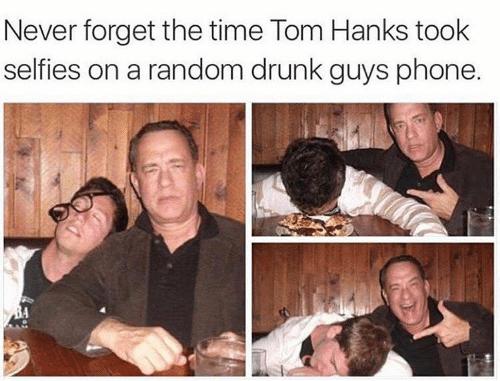 People - Never forget the time Tom Hanks took selfies on a random drunk guys phone.
