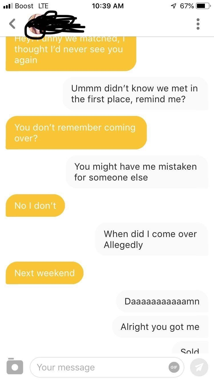tinder - Text - Boost LTE 10:39 AM 7 67% Heyunny we matchea, thought l'd never see you again Ummm didn't know we met in the first place, remind me? You don't remember coming over? You might have me mistaken for someone else No I don't When did I come over Allegedly Next weekend Daaaaaaaaaaamn Alright you got me Sold Your message GIF