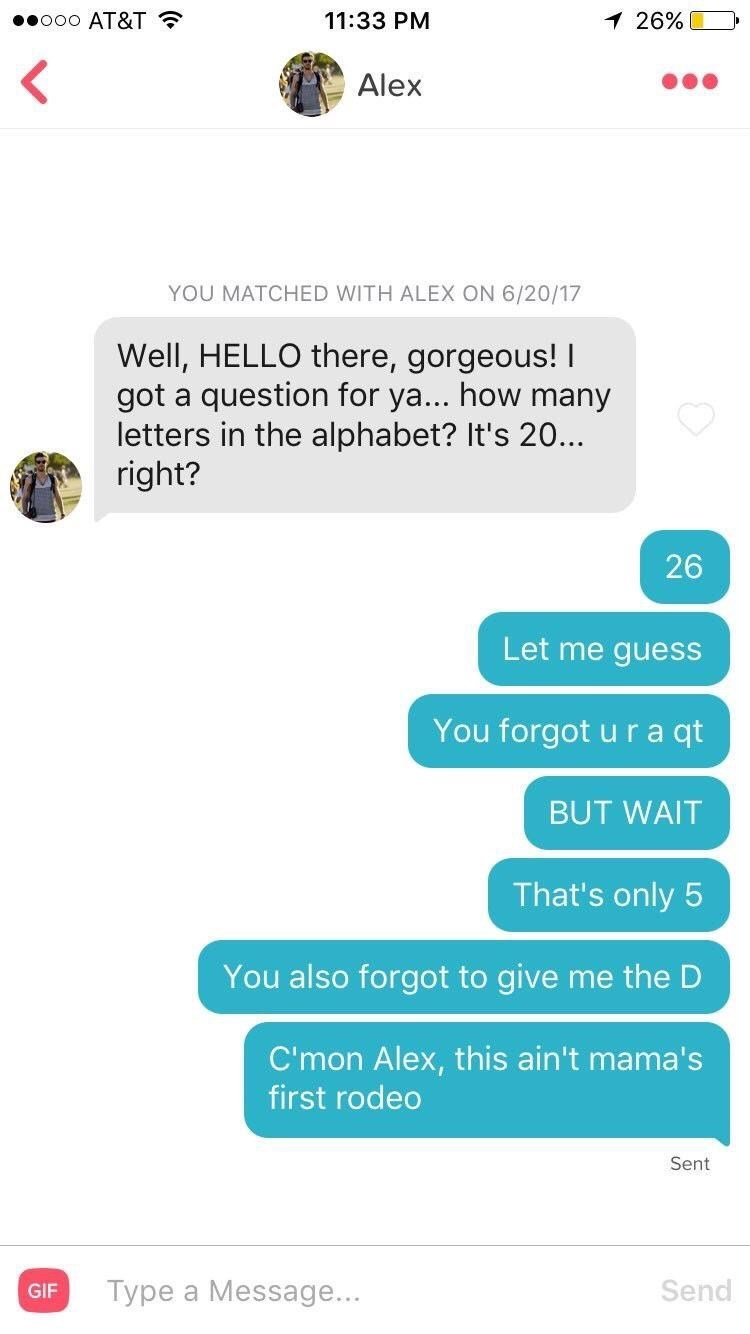 tinder - Text - 11:33 PM o0o AT&T 26% Alex YOU MATCHED WITH ALEX ON 6/20/17 Well, HELLO there, gorgeous! question for ya... how many got a letters in the alphabet? It's 20... right? 26 Let me guess You forgot u r a qt BUT WAIT That's only 5 You also forgot to give me the D C'mon Alex, this ain't mama's first rodeo Sent Type a Message... Send GIF